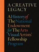 Creative Legacy, A A History of the National Endowment for the Arts Visual Artists' Fellowship Program