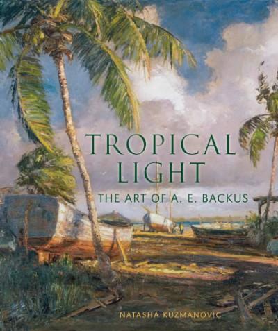 Tropical Light The Art of A. E. Backus