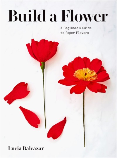 Build a Flower A Beginner's Guide to Paper Flowers