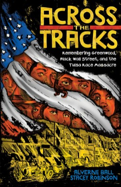 Across the Tracks Remembering Greenwood, Black Wall Street, and the Tulsa Race Massacre