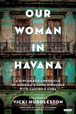 Our Woman in Havana A Diplomat's Chronicle of America's Long Struggle with Castro's Cuba