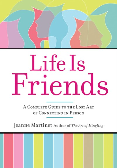 Life Is Friends A Complete Guide to the Lost Art of Connecting in Person