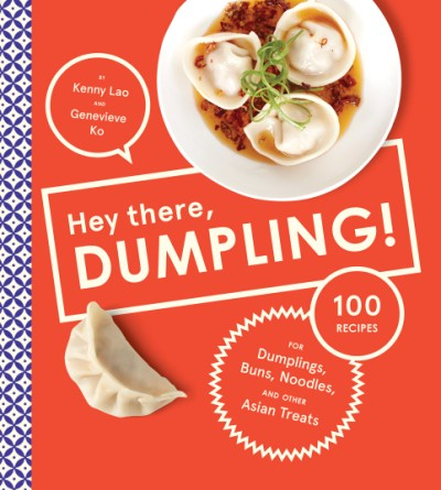 Hey There, Dumpling! 100 Recipes for Dumplings, Buns, Noodles, and Other Asian Treats