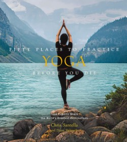 Fifty Places to Practice Yoga Before You Die Yoga Experts Share the World's Greatest Destinations