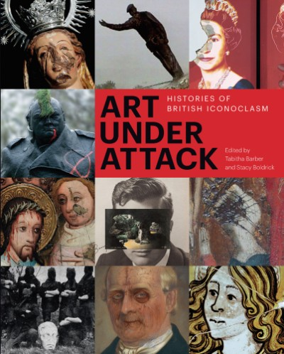 Art Under Attack Histories of British Iconoclasm