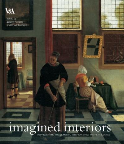 Imagined Interiors Representing the Domestic Interior Since the Renaissance