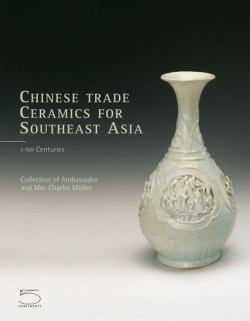 Chinese Trade Ceramics for Southeast Asia, From the I to XVII Century Collection of Ambassador and Mrs. Charles Müller