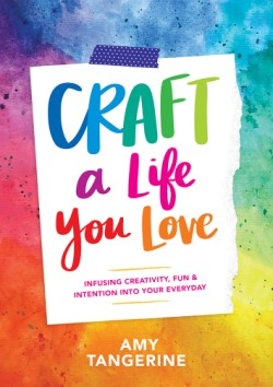 Craft a Life You Love Infusing Creativity, Fun & Intention into Your Everyday