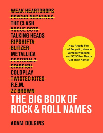 Big Book of Rock & Roll Names How Arcade Fire, Led Zeppelin, Nirvana, Vampire Weekend, and 532 Other Bands Got Their Names