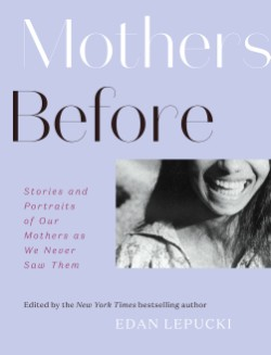 Mothers Before Stories and Portraits of Our Mothers as We Never Saw Them