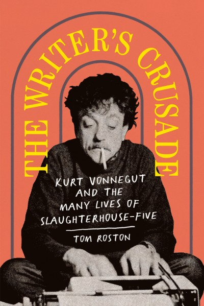 Writer's Crusade Kurt Vonnegut and the Many Lives of Slaughterhouse-Five