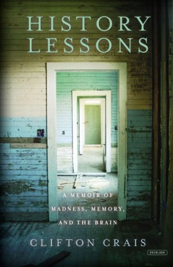 History Lessons A Memoir of Madness, Memory, and the Brain