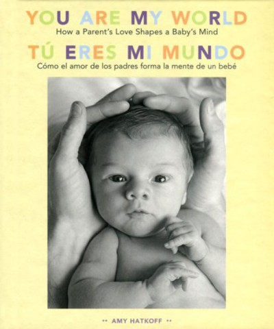 You Are My World [Bilingual Edition] How a Parent's Love Shapes a Baby's Mind