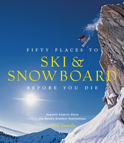 Fifty Places to Ski and Snowboard Before You Die Downhill Experts Share the World's Greatest Destinations
