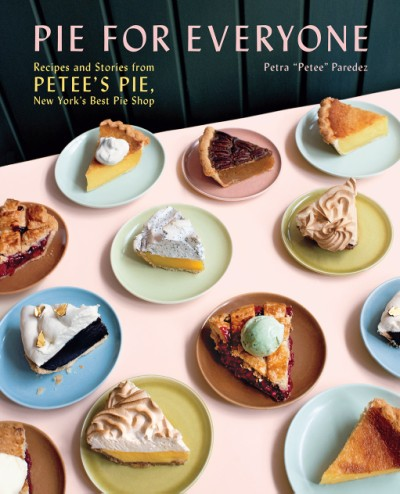 Pie for Everyone Recipes and Stories from Petee's Pie, New York's Best Pie Shop