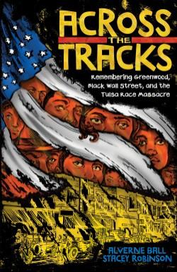 Across the Tracks Remembering Greenwood, Black Wall Street, and the Tulsa Race Massacre