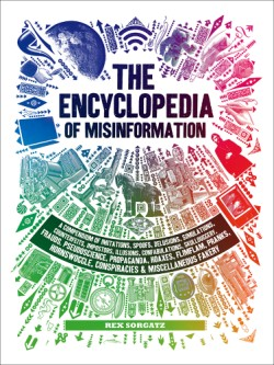 Encyclopedia of Misinformation A Compendium of Imitations, Spoofs, Delusions, Simulations, Counterfeits, Impostors, Illusions, Confabulations, Skullduggery, Frauds, Pseudoscience, Propaganda, Hoaxes, Flimflam, Pranks, Hornswoggle, Conspiracies & Miscellaneous Fakery