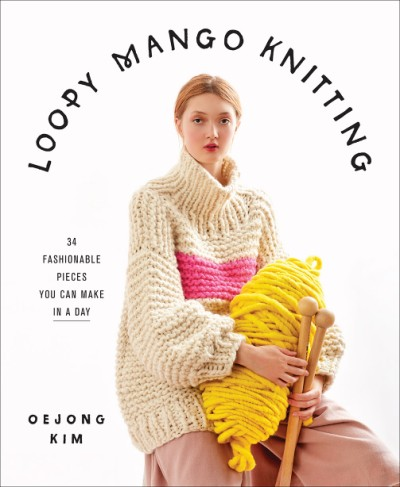 Loopy Mango Knitting 34 Fashionable Pieces You Can Make in a Day