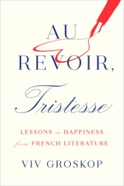Au Revoir, Tristesse Lessons in Happiness from French Literature