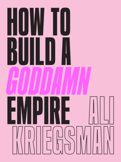 How to Build a Goddamn Empire Advice on Creating Your Brand with High-Tech Smarts, Elbow Grease, Infinite Hustle, and a Whole Lotta Heart