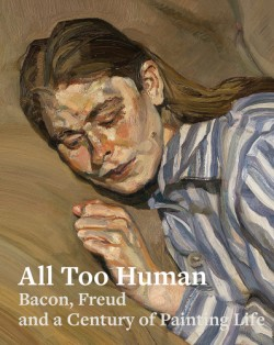 All Too Human Bacon, Freud, and a Century of Painting Life