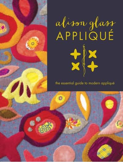 Alison Glass Appliqué The Essential Guide to Modern Appliqué