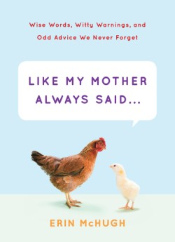 Like My Mother Always Said... Wise Words, Witty Warnings, and Odd Advice We Never Forget