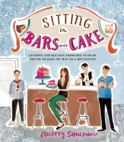 Sitting in Bars with Cake Lessons and Recipes from One Year of Trying to Bake My Way to a Boyfriend