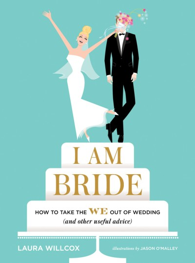 I AM BRIDE How to Take the WE Out of Wedding (and Other Useful Advice)