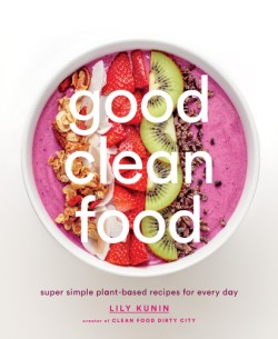 Good Clean Food Super Simple Plant-Based Recipes for Every Day