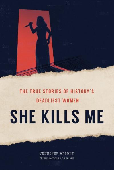 She Kills Me The True Stories of History's Deadliest Women
