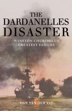 Dardanelles Disaster Winston Churchill's Greatest Failure