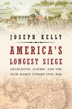 America's Longest Siege Charleston, Slavery, and the Slow March Toward Civil War