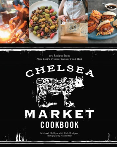 Chelsea Market Cookbook 100 Recipes from New York's Premier Indoor Food Hall