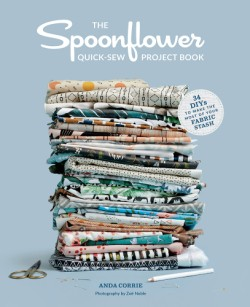 Spoonflower Quick-sew Project Book 34 DIYs to Make the Most of Your Fabric Stash