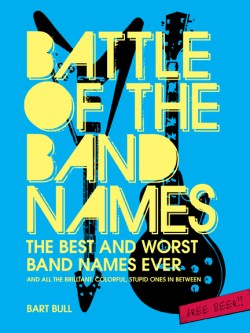 Battle of the Band Names The Best and Worst Band Names Ever (and All the Brilliant, Colorful, Stupid Ones in Between)