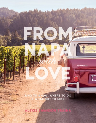 From Napa with Love Who to Know, Where to Go, and What Not to Miss