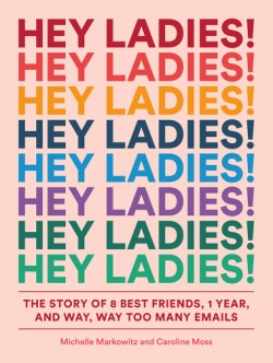 Hey Ladies! The Story of 8 Best Friends, 1 Year, and Way, Way Too Many Emails