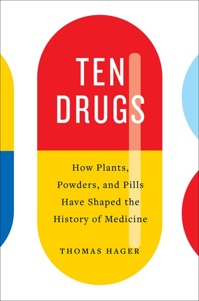 Ten Drugs How Plants, Powders, and Pills Have Shaped the History of Medicine