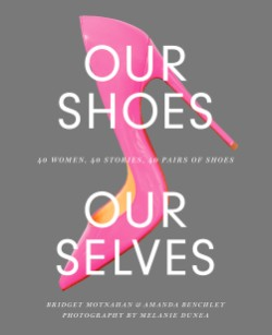 Our Shoes, Our Selves 40 Women, 40 Stories, 40 Pairs of Shoes