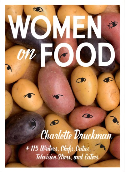 Women on Food Charlotte Druckman and 115  Writers, Chefs, Critics, Television Stars, and Eaters