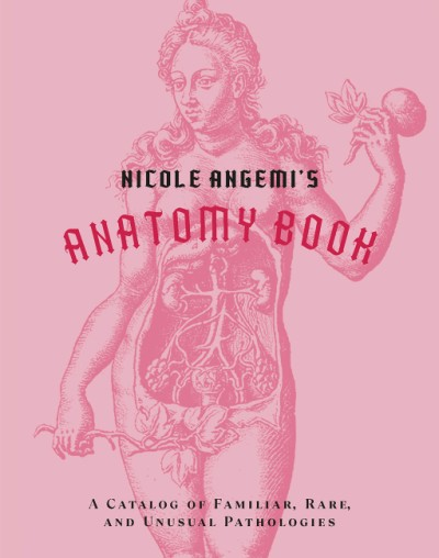 Nicole Angemi's Anatomy Book A Catalog of Familiar, Rare, and Unusual Pathologies