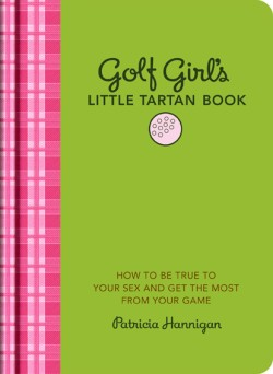 Golf Girl's Little Tartan Book How to Be True to Your Sex and Get the Most from Your Game