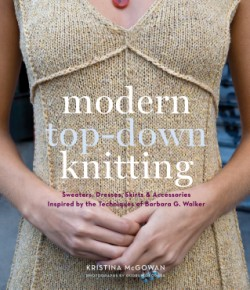Modern Top-Down Knitting Sweaters, Dresses, Skirts & Accessories Inspired by the Techniques of Barbara G. Walker