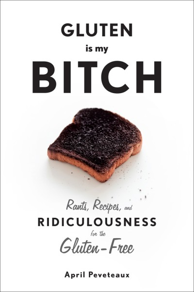 Gluten Is My Bitch Rants, Recipes, and Ridiculousness for the Gluten-Free