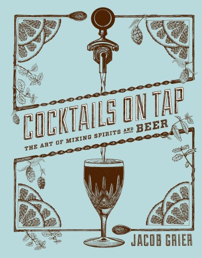 Cocktails on Tap The Art of Mixing Spirits and Beer