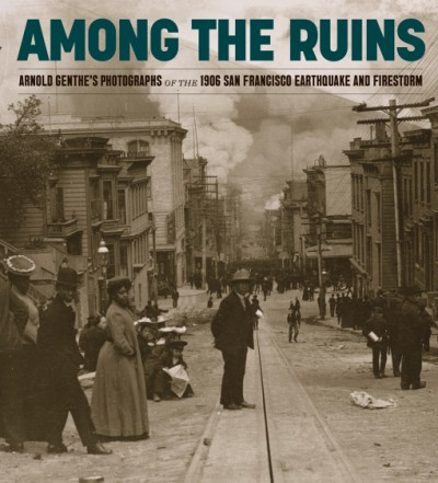 Among the Ruins Arnold Genthe's Photographs of the 1906 San Francisco Earthquake and Firestorm