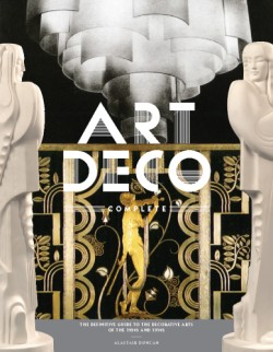 Art Deco Complete The Definitive Guide to the Decorative Arts of the 1920s and 1930s