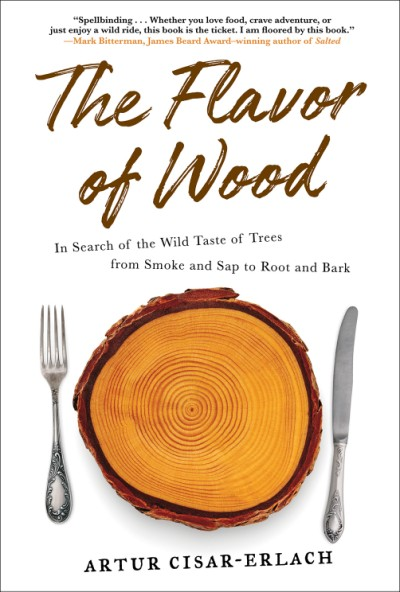 Flavor of Wood In Search of the Wild Taste of Trees from Smoke and Sap to Root and Bark