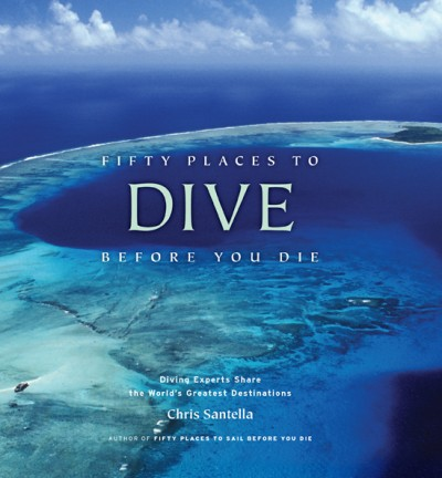 Fifty Places to Dive Before You Die Diving Experts Share the World's Greatest Destinations